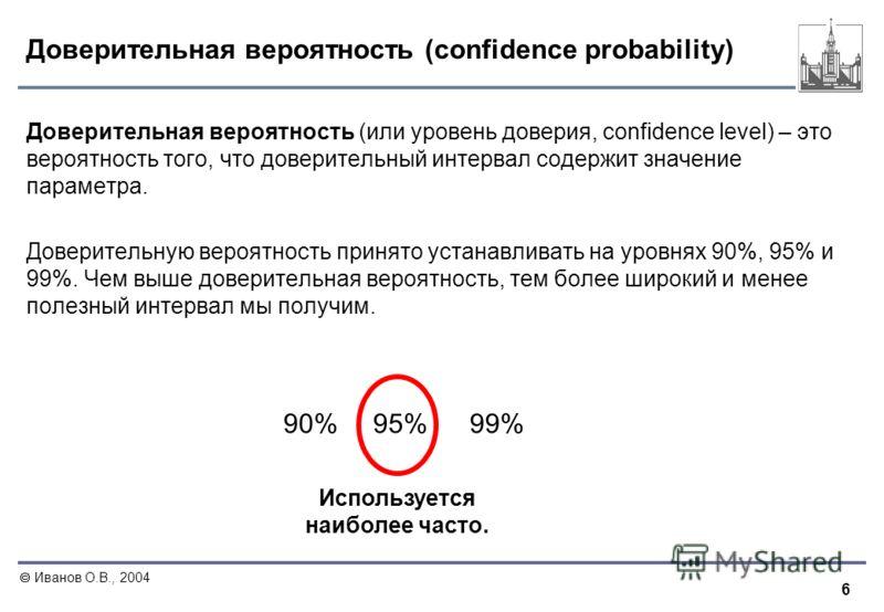 6 Иванов О.В., 2004 Доверительная вероятность (confidence probability) Доверительная вероятность (или уровень доверия, confidence level) – это вероятность того, что доверительный интервал содержит значение параметра. Доверительную вероятность принято