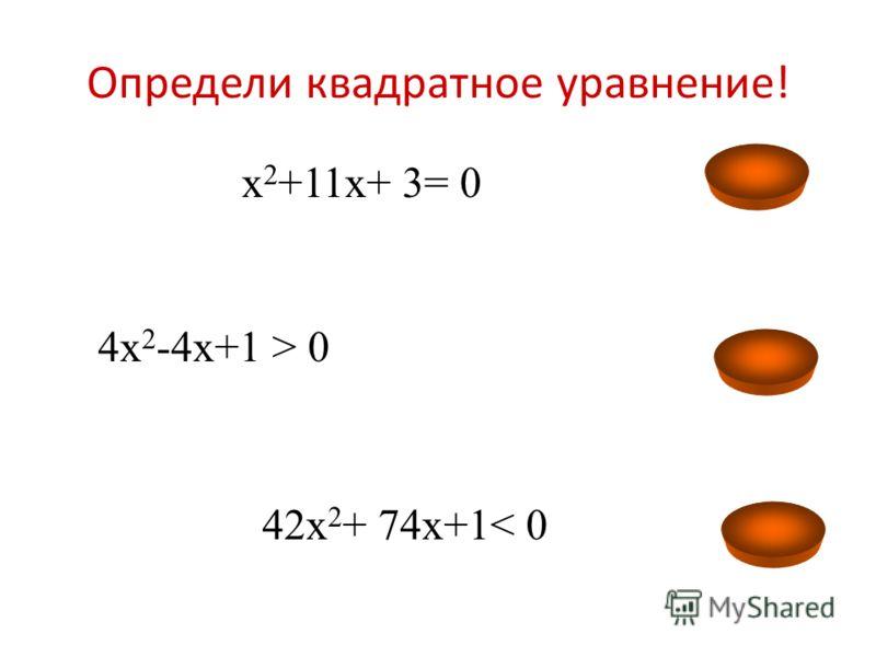 Определи квадратное уравнение! 2х 2 -7х+5>0 – 9х 2 +х-12 = 0 х 2 +х-12 < 0