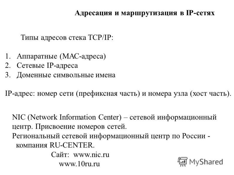 Типы адресов стека TCP/IP: 1.Аппаратные (МАС-адреса) 2.Сетевые IP-адреса 3.Доменные символьные имена IP-адрес: номер сети (префиксная часть) и номера узла (хост часть). NIC (Network Information Center) – сетевой информационный центр. Присвоение номер