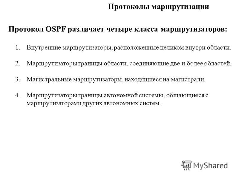 Протоколы маршрутизации Протокол OSPF различает четыре класса маршрутизаторов: 1. Внутренние маршрутизаторы, расположенные целиком внутри области. 2. Маршрутизаторы границы области, соединяющие две и более областей. 3. Магистральные маршрутизаторы, н