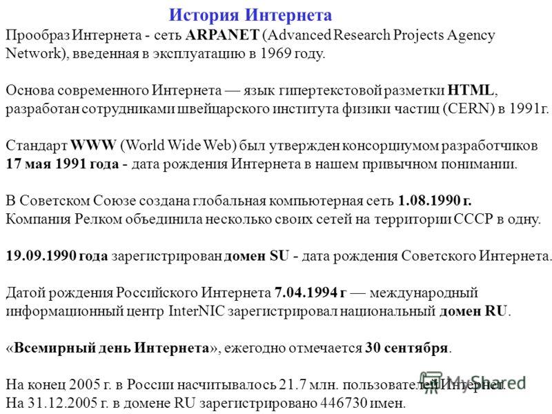 История Интернета Прообраз Интернета - сеть ARPANET (Advanced Research Projects Agency Network), введенная в эксплуатацию в 1969 году. Основа современного Интернета язык гипертекстовой разметки HTML, разработан сотрудниками швейцарского института физ