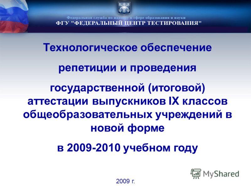 Технологическое обеспечение репетиции и проведения государственной (итоговой) аттестации выпускников IX классов общеобразовательных учреждений в новой форме в 2009-2010 учебном году 2009 г.