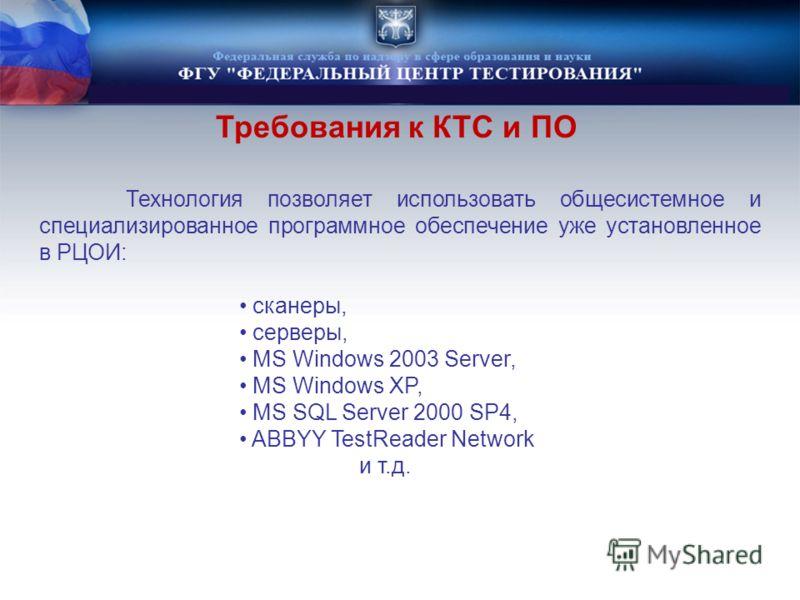 Технология позволяет использовать общесистемное и специализированное программное обеспечение уже установленное в РЦОИ: сканеры, серверы, MS Windows 2003 Server, MS Windows XP, MS SQL Server 2000 SP4, ABBYY TestReader Network и т.д. Требования к КТС и
