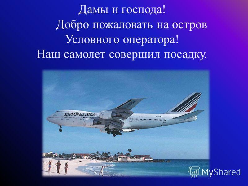 Дамы и господа! Добро пожаловать на остров Условного оператора! Наш самолет совершил посадку.