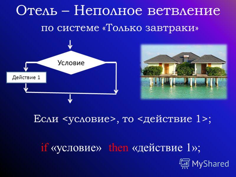 Отель – Неполное ветвление по системе «Только завтраки» Если, то ; if «условие» then «действие 1»; Условие Действие 1