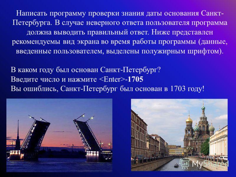 Написать программу проверки знания даты основания Санкт- Петербурга. В случае неверного ответа пользователя программа должна выводить правильный ответ. Ниже представлен рекомендуемы вид экрана во время работы программы (данные, введенные пользователе
