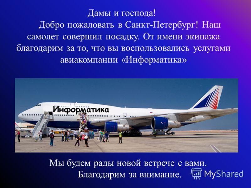 Мы будем рады новой встрече с вами. Благодарим за внимание. Дамы и господа! Добро пожаловать в Санкт-Петербург! Наш самолет совершил посадку. От имени экипажа благодарим за то, что вы воспользовались услугами авиакомпании «Информатика» Информатика