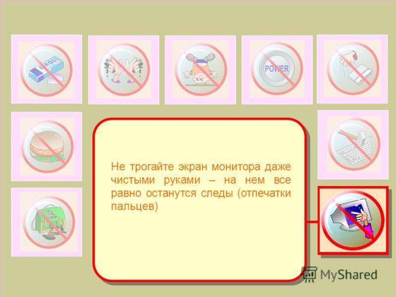 Не трогайте экран монитора даже чистыми руками – на нем все равно останутся следы (отпечатки пальцев)