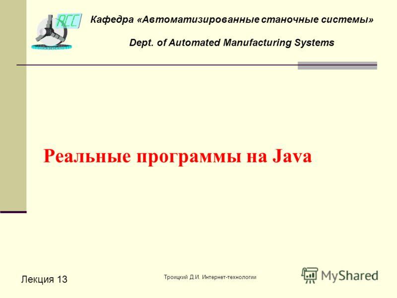 Троицкий Д.И. Интернет-технологии1 Реальные программы на Java Лекция 13 Кафедра «Автоматизированные станочные системы» Dept. of Automated Manufacturing Systems