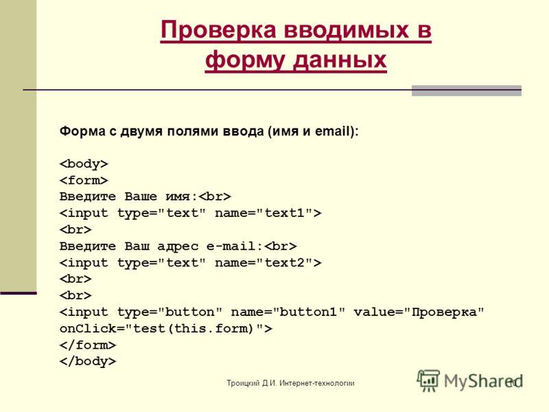 Троицкий Д.И. Интернет-технологии10 Проверка вводимых в форму данных Форма с двумя полями ввода (имя и email): Введите Ваше имя: Введите Ваш адрес e-mail: