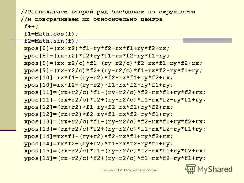 Троицкий Д.И. Интернет-технологии15 //Располагаем второй ряд звёздочек по окружности //и поворачиваем их относительно центра f++; f1=Math.cos(f); f2=Math.sin(f); xpos[8]=(rx-r2)*f1-ry*f2-rx*f1+ry*f2+rx; ypos[8]=(rx-r2)*f2+ry*f1-rx*f2-ry*f1+ry; xpos[9