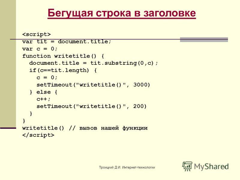 Троицкий Д.И. Интернет-технологии4 Бегущая строка в заголовке var tit = document.title; var c = 0; function writetitle() { document.title = tit.substring(0,c); if(c==tit.length) { c = 0; setTimeout(