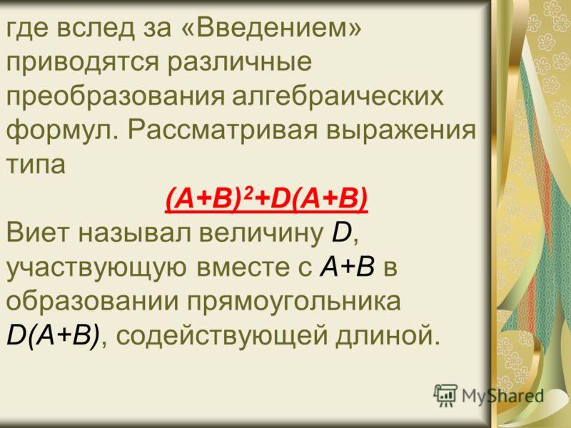 где вслед за «Введением» приводятся различные преобразования алгебраических формул. Рассматривая выражения типа (A+B) 2 +D(A+B) Виет называл величину D, участвующую вместе с А+В в образовании прямоугольника D(A+B), содействующей длиной.