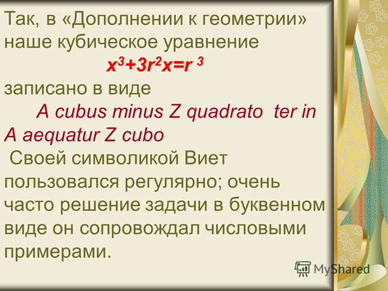Так, в «Дополнении к геометрии» наше кубическое уравнение х 3 +3r 2 x=r 3 записано в виде A cubus minus Z quadrato ter in A aequatur Z cubo Своей символикой Виет пользовался регулярно; очень часто решение задачи в буквенном виде он сопровождал числов