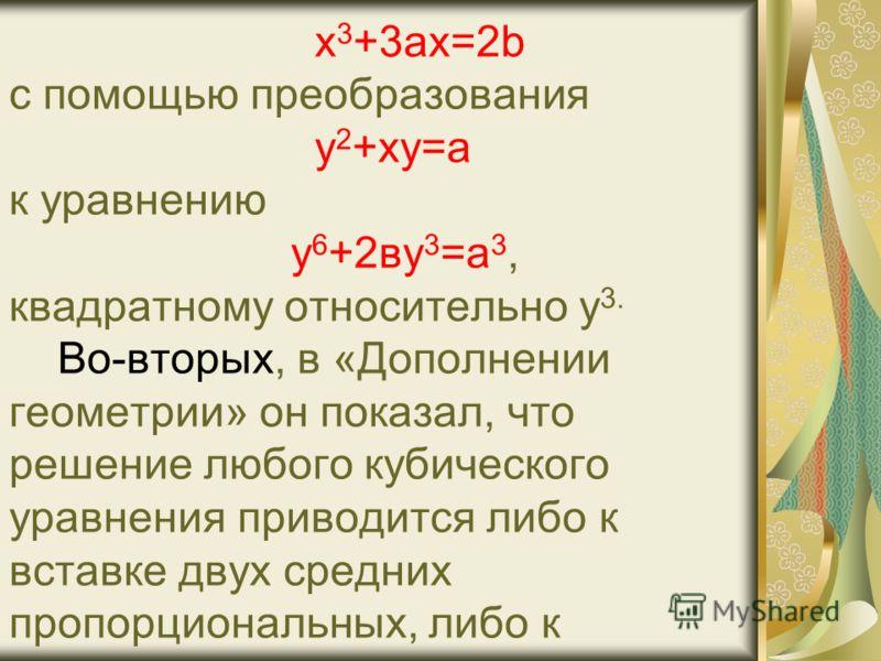 х 3 +3ax=2b c помощью преобразования у 2 +ху=а к уравнению у 6 +2ву 3 =а 3, квадратному относительно у 3. Во-вторых, в «Дополнении геометрии» он показал, что решение любого кубического уравнения приводится либо к вставке двух средних пропорциональных