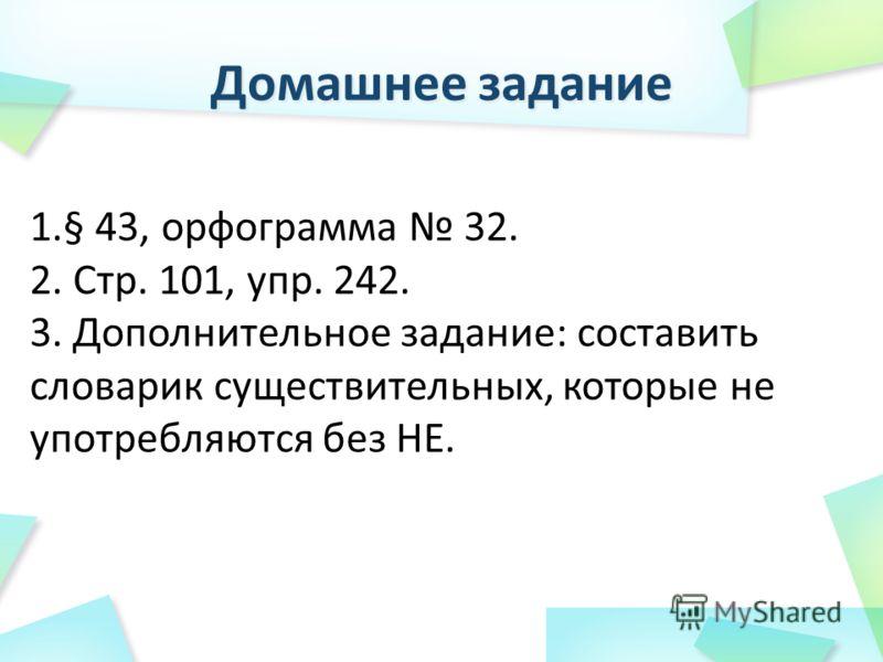 1.§ 43, орфограмма 32. 2. Стр. 101, упр. 242. 3. Дополнительное задание: составить словарик существительных, которые не употребляются без НЕ.