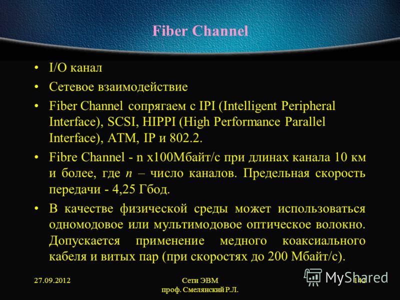 27.09.2012Сети ЭВМ проф. Смелянский Р.Л. 142 Fiber Channel I/O канал Сетевое взаимодействие Fiber Channel сопрягаем с IPI (Intelligent Peripheral Interface), SCSI, HIPPI (High Performance Parallel Interface), ATM, IP и 802.2. Fibre Channel - n х100Мб