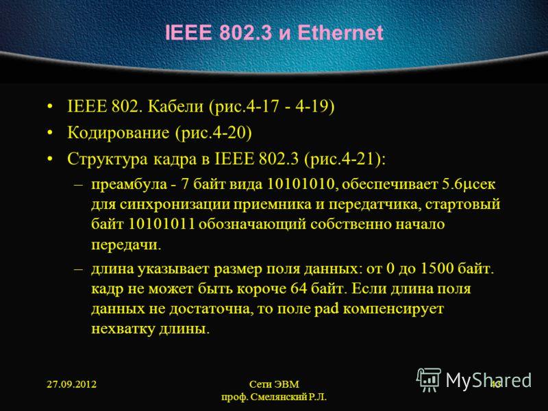27.09.2012Сети ЭВМ проф. Смелянский Р.Л. 43 IEEE 802.3 и Ethernet IEEE 802. Кабели (рис.4-17 - 4-19) Кодирование (рис.4-20) Структура кадра в IEEE 802.3 (рис.4-21): –преамбула - 7 байт вида 10101010, обеспечивает 5.6 сек для синхронизации приемника и