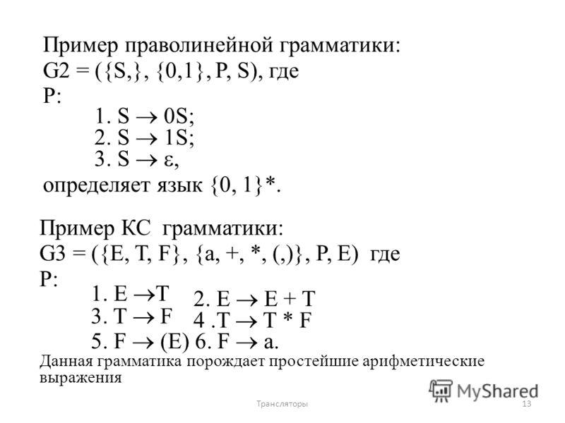 Пример праволинейной грамматики: G2 = ({S,}, {0,1}, P, S), где P: 1. S 0S; 2. S 1S; 3. S, определяет язык {0, 1}*. Пример КС грамматики: G3 = ({E, T, F}, {a, +, *, (,)}, P, E) где P: 1. E T 2. E E + T 3. T F 4.T T * F 5. F (E) 6. F a. Данная граммати