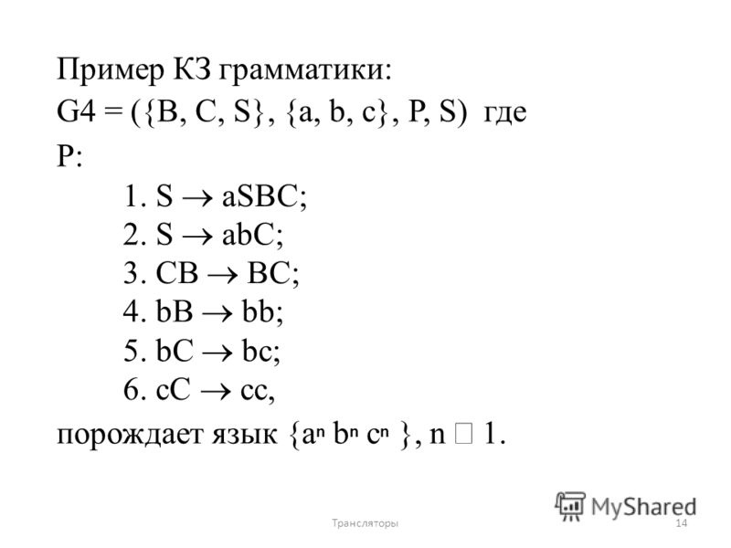 Пример КЗ грамматики: G4 = ({B, C, S}, {a, b, c}, P, S) где P: 1. S aSBC; 2. S abC; 3. CB BC; 4. bB bb; 5. bC bc; 6. cC сc, порождает язык {a n b n c n }, n 1. 14Трансляторы
