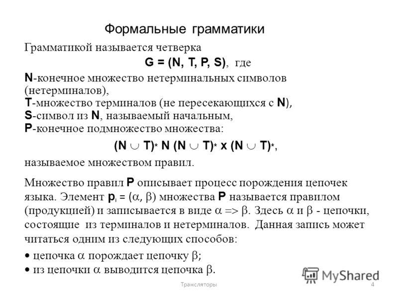 Формальные грамматики Грамматикой называется четверка G = (N, T, P, S), где N -конечное множество нетерминальных символов (нетерминалов), T -множество терминалов (не пересекающихся с N ), S -символ из N, называемый начальным, Р -конечное подмножество