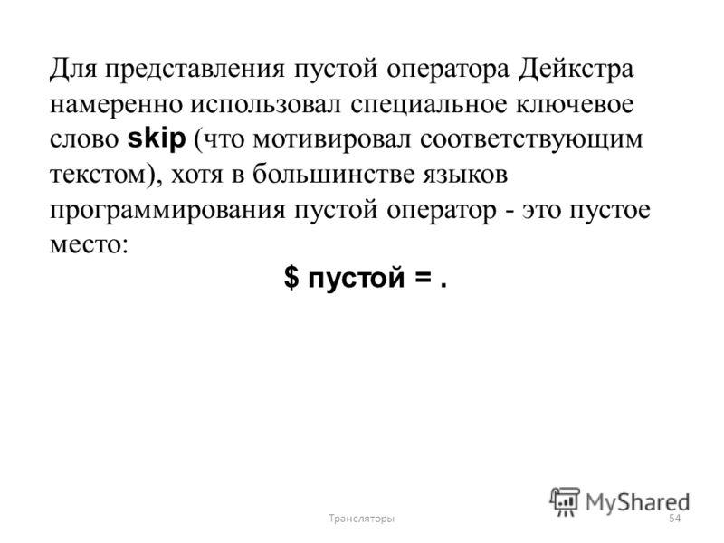 Для представления пустой оператора Дейкстра намеренно использовал специальное ключевое слово skip (что мотивировал соответствующим текстом), хотя в большинстве языков программирования пустой оператор - это пустое место: $ пустой =. 54Трансляторы