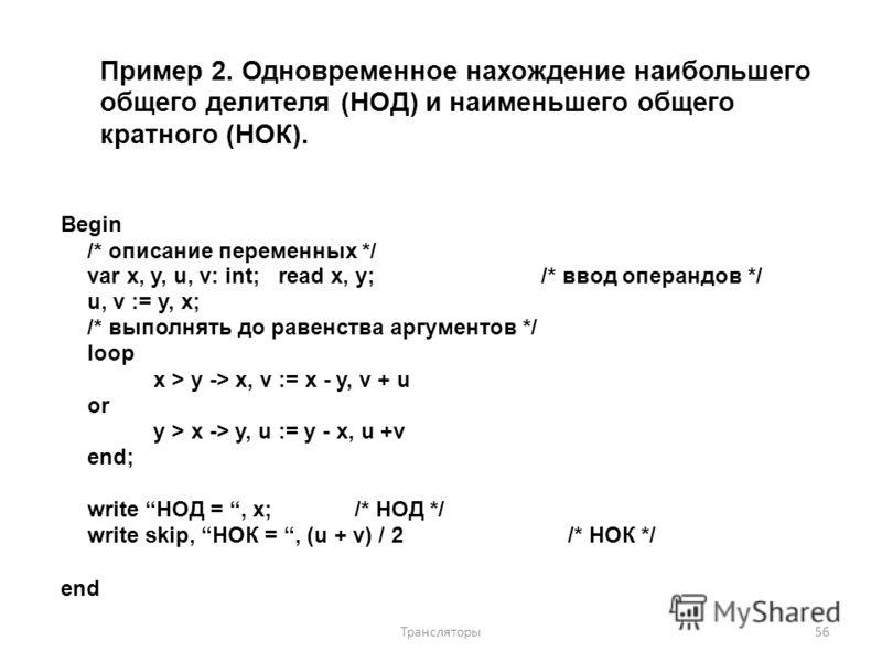 Пример 2. Одновременное нахождение наибольшего общего делителя (НОД) и наименьшего общего кратного (НОК). Begin /* описание переменных */ var x, y, u, v: int; read x, y;/* ввод операндов */ u, v := y, x; /* выполнять до равенства аргументов */ loop x