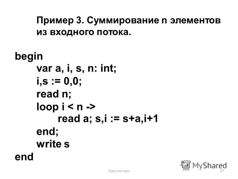 Пример 3. Суммирование n элементов из входного потока. begin var a, i, s, n: int; i,s := 0,0; read n; loop i read a; s,i := s+a,i+1 end; write s end 57Трансляторы