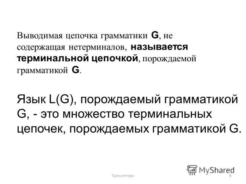 Выводимая цепочка грамматики G, не содержащая нетерминалов, называется терминальной цепочкой, порождаемой грамматикой G. Язык L(G), порождаемый грамматикой G, - это множество терминальных цепочек, порождаемых грамматикой G. 8Трансляторы