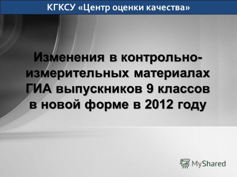 Изменения в контрольно- измерительных материалах ГИА выпускников 9 классов в новой форме в 2012 году КГКСУ «Центр оценки качества»