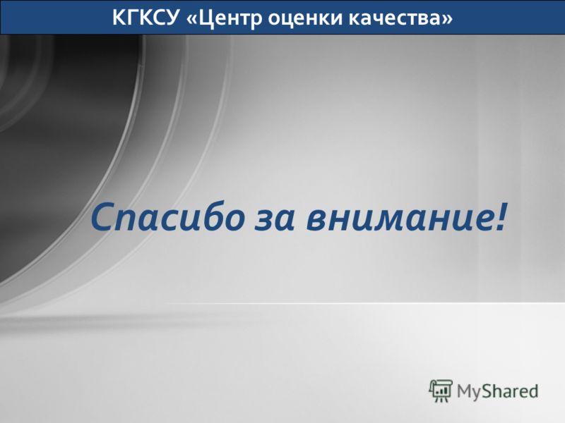 Спасибо за внимание! КГКСУ «Центр оценки качества»