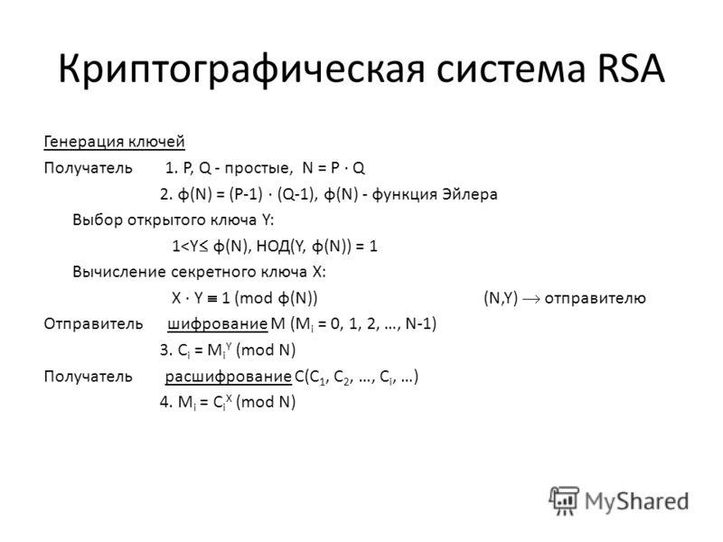 Криптографическая система RSA Генерация ключей Получатель 1. P, Q - простые, N = P · Q 2. φ(N) = (P-1) · (Q-1), φ(N) - функция Эйлера Выбор открытого ключа Y: 1