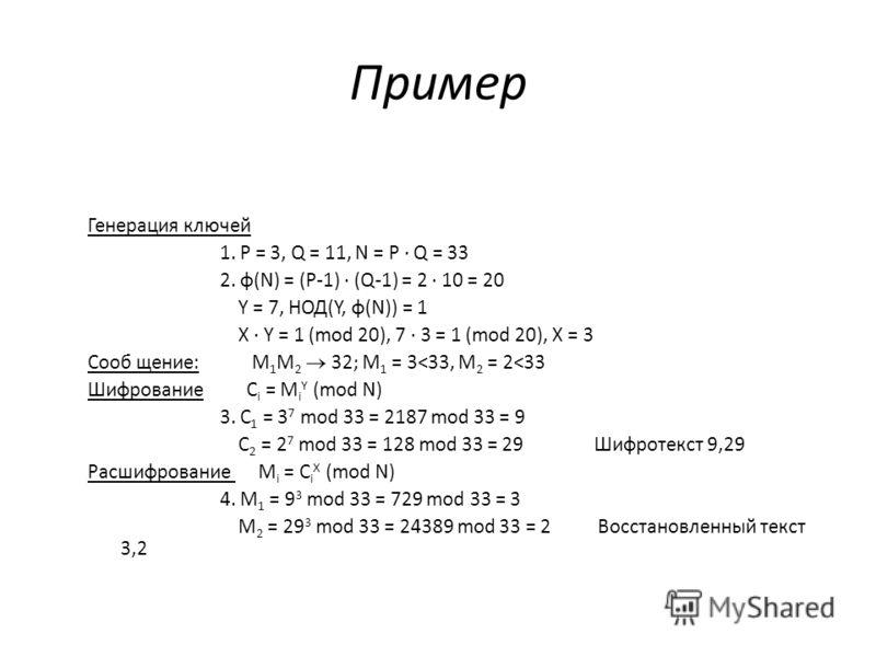 Пример Генерация ключей 1. P = 3, Q = 11, N = P · Q = 33 2. φ(N) = (P-1) · (Q-1) = 2 · 10 = 20 Y = 7, НОД(Y, φ(N)) = 1 X · Y = 1 (mod 20), 7 · 3 = 1 (mod 20), Х = 3 Сооб щение: М 1 М 2 32; М 1 = 3