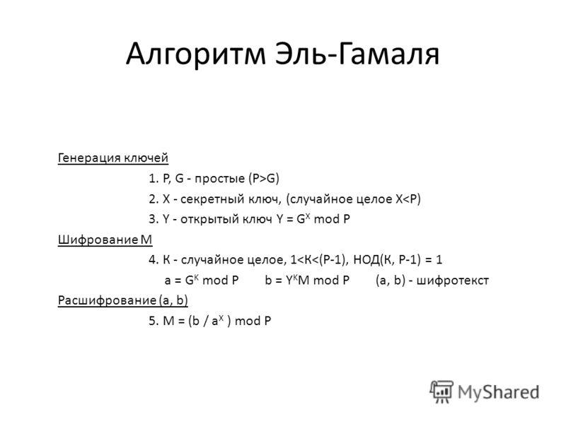 Алгоритм Эль-Гамаля Генерация ключей 1. P, G - простые (P>G) 2. Х - секретный ключ, (случайное целое Х