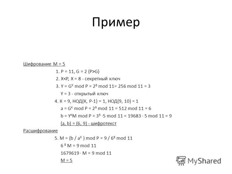Пример Шифрование М = 5 1. Р = 11, G = 2 (P>G) 2. X