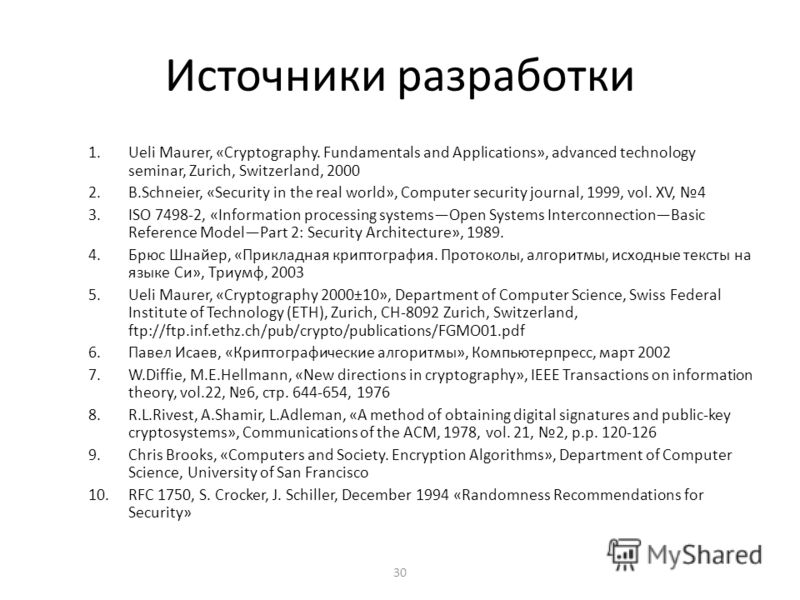 30 Источники разработки 1.Ueli Maurer, «Cryptography. Fundamentals and Applications», advanced technology seminar, Zurich, Switzerland, 2000 2.B.Schneier, «Security in the real world», Computer security journal, 1999, vol. XV, 4 3.ISO 7498-2, «Inform