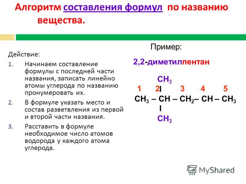 Алгоритм составления формул по названию вещества. Действие : 1. Начинаем составление формулы с последней части названия, записать линейно атомы углерода по названию пронумеровать их. 2. В формуле указать место и состав разветвления из первой и второй