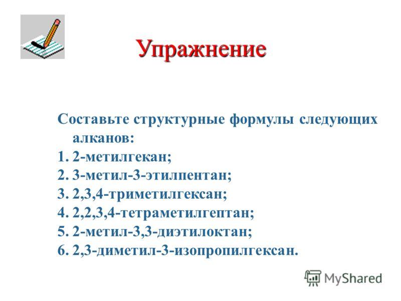 Упражнение Составьте структурные формулы следующих алканов: 1.2-метилгекан; 2.3-метил-3-этилпентан; 3.2,3,4-триметилгексан; 4.2,2,3,4-тетраметилгептан; 5.2-метил-3,3-диэтилоктан; 6.2,3-диметил-3-изопропилгексан.