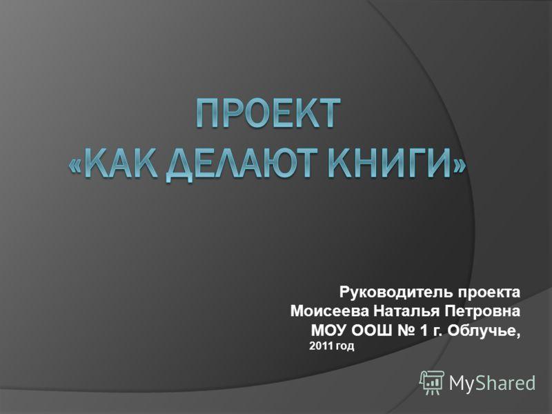 Руководитель проекта Моисеева Наталья Петровна МОУ ООШ 1 г. Облучье, 2011 год