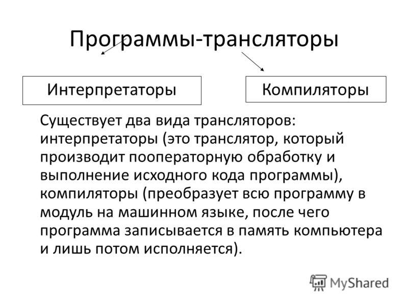 Программы-трансляторы Существует два вида трансляторов: интерпретаторы (это транслятор, который производит пооператорную обработку и выполнение исходного кода программы), компиляторы (преобразует всю программу в модуль на машинном языке, после чего п