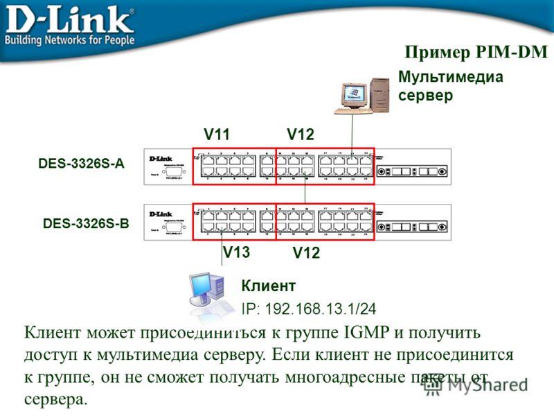Пример PIM-DM V11V12 V13 Мультимедиа сервер Клиент DES-3326S-A DES-3326S-B IP: 192.168.13.1/24 Клиент может присоединиться к группе IGMP и получить доступ к мультимедиа серверу. Если клиент не присоединится к группе, он не сможет получать многоадресн