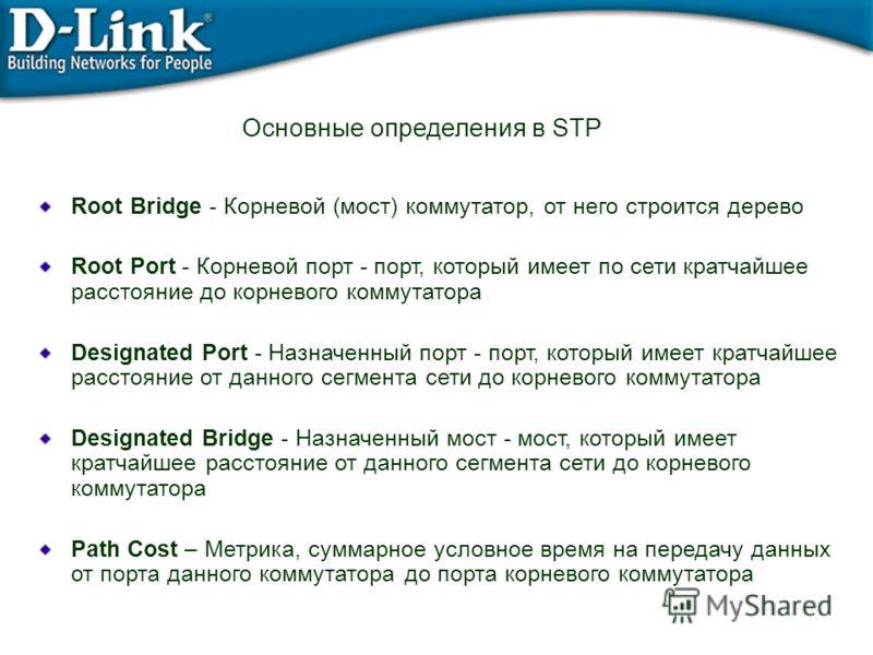 Основные определения в STP Root Bridge - Корневой (мост) коммутатор, от него строится дерево Root Port - Корневой порт - порт, который имеет по сети кратчайшее расстояние до корневого коммутатора Designated Port - Назначенный порт - порт, который име