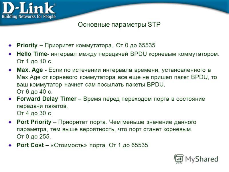 Основные параметры STP Priority – Приоритет коммутатора. От 0 до 65535 Hello Time- интервал между передачей BPDU корневым коммутатором. От 1 до 10 с. Max. Age - Если по истечении интервала времени, установленного в Max.Age от корневого коммутатора вс