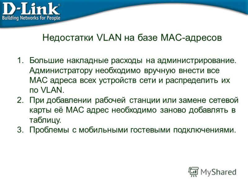 Недостатки VLAN на базе MAC-адресов 1.Большие накладные расходы на администрирование. Администратору необходимо вручную внести все MAC адреса всех устройств сети и распределить их по VLAN. 2.При добавлении рабочей станции или замене сетевой карты её