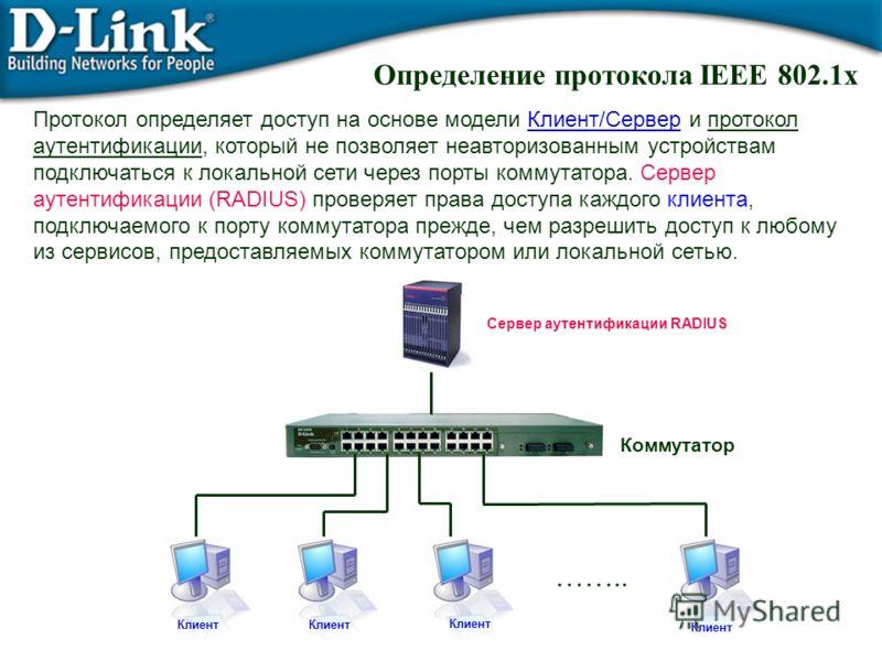 Определение протокола IEEE 802.1x Протокол определяет доступ на основе модели Клиент/Сервер и протокол аутентификации, который не позволяет неавторизованным устройствам подключаться к локальной сети через порты коммутатора. Сервер аутентификации (RAD