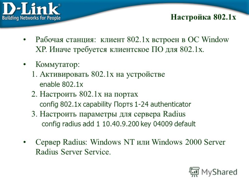 Рабочая станция: клиент 802.1x встроен в ОС Window XP. Иначе требуется клиентское ПО для 802.1x. Коммутатор: 1. Активировать 802.1x на устройстве enable 802.1x 2. Настроить 802.1x на портах config 802.1x capability Портs 1-24 authenticator 3. Настрои