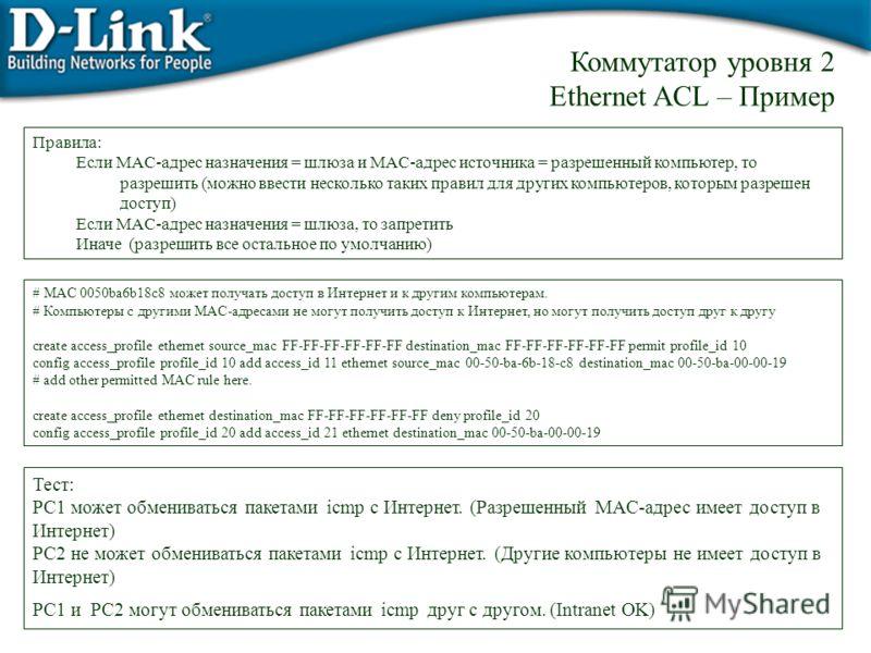 # MAC 0050ba6b18c8 может получать доступ в Интернет и к другим компьютерам. # Компьютеры с другими MAC-адресами не могут получить доступ к Интернет, но могут получить доступ друг к другу create access_profile ethernet source_mac FF-FF-FF-FF-FF-FF des