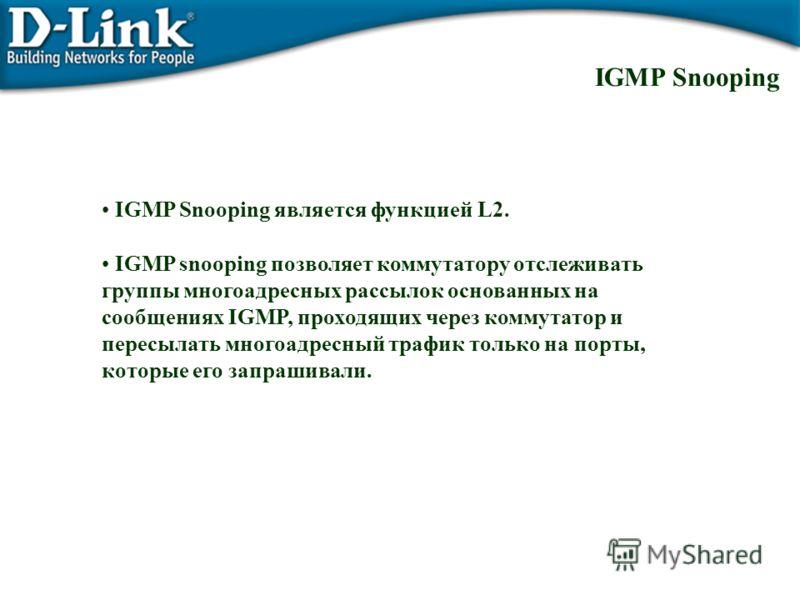 IGMP Snooping является функцией L2. IGMP snooping позволяет коммутатору отслеживать группы многоадресных рассылок основанных на сообщениях IGMP, проходящих через коммутатор и пересылать многоадресный трафик только на порты, которые его запрашивали. I
