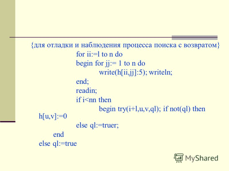 {для отладки и наблюдения процесса поиска с возвратом} for ii:=l to n do begin for jj:= 1 to n do write(h[ii,jj]:5); writeln; end; readin; if i