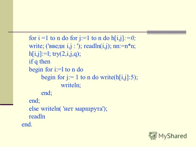 for i =1 to n do for j:=1 to n do h[i,j]:=0; write; ('введи i,j : '); readln(i,j); nn:=n*n; h[i,j]:=l; try(2,i,j,q); if q then begin for i:=l to n do begin for j:= 1 to n do write(h[i,j]:5); writeln; end; else writeln( 'нет маршрута'); readln end.